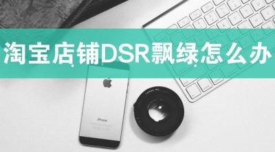 淘宝店铺DSR评分飘绿?如何快速变红